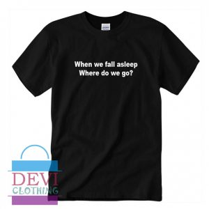When We Fall Asleep T-Shirt For Women's Or Men's Adult