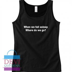 When We Fall Asleep Tank Top For Women and Men